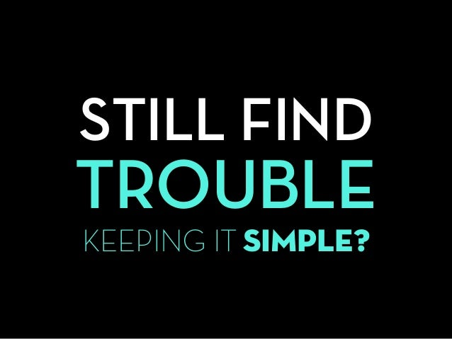 STILL FIND TROUBLE KEEPING IT SIMPLE?