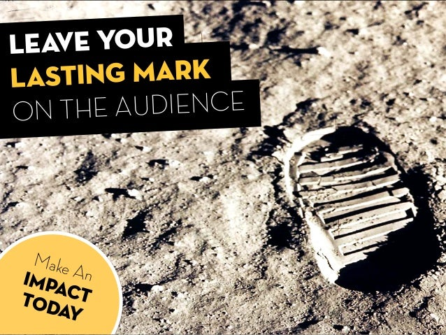 LEAVE YOUr LASTING MARK ON THE AUDIENCE Make AnIMPACTTODAY