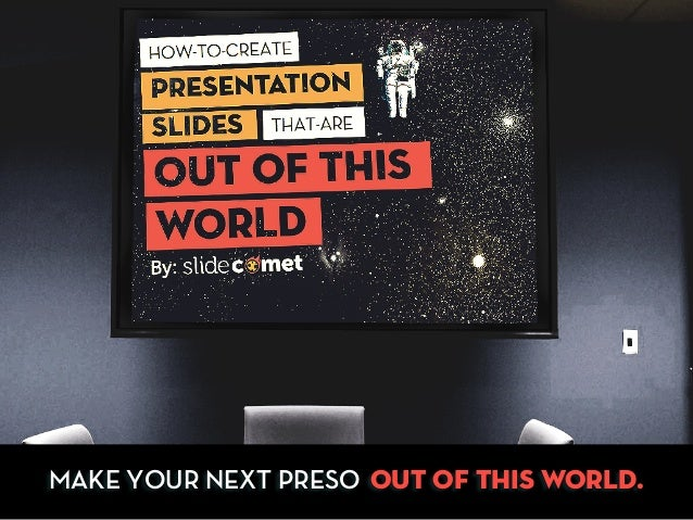 MAKE YOUR NEXT PRESO OUT OF THIS WORLD.
