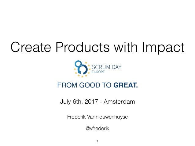 Create Products with Impact July 6th, 2017 - Amsterdam Frederik Vannieuwenhuyse @vfrederik FROM GOOD TO GREAT. 1