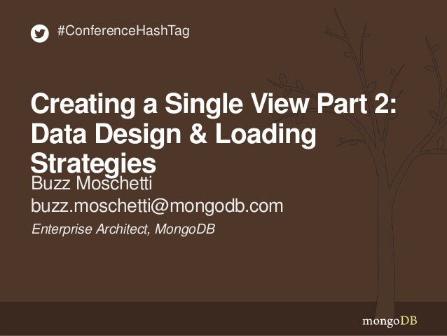 Enterprise Architect, MongoDB Buzz Moschetti buzz.moschetti@mongodb.com #ConferenceHashTag Creating a Single View Part 2: ...