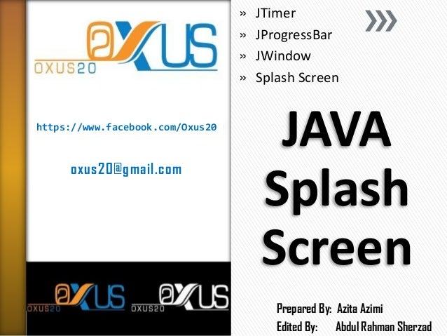https://www.facebook.com/Oxus20 oxus20@gmail.com JAVA Splash Screen » JTimer » JProgressBar » JWindow » Splash Screen Prep...