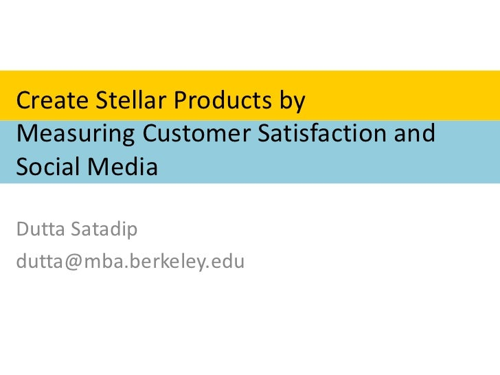 Create Stellar Products by Measuring Customer Satisfaction and Social Media<br />Dutta Satadip<br />dutta@mba.berkeley.edu...