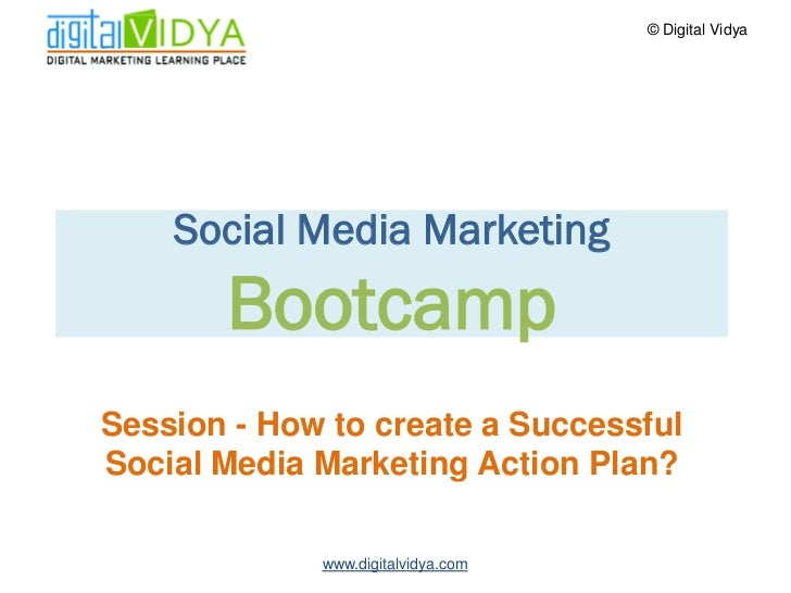 © Digital Vidya         Social Media Marketing        Bootcamp Session - How to create a Successful Social Media Marketing...