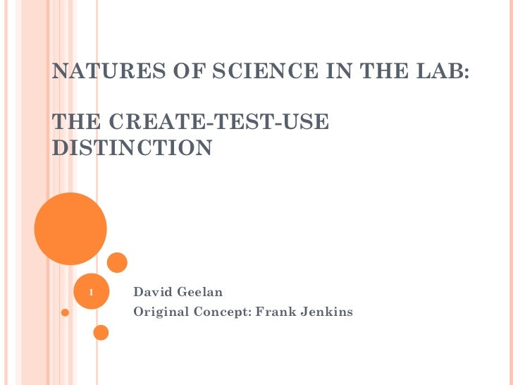 NATURES OF SCIENCE IN THE LAB:  THE CREATE-TEST-USE DISTINCTION David Geelan Original Concept: Frank Jenkins