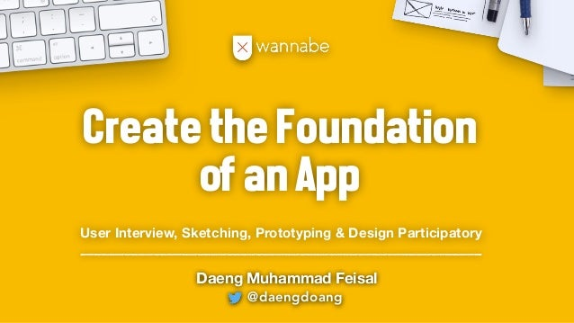 @daengdoang Daeng Muhammad Feisal CreatetheFoundation ofanApp User Interview, Sketching, Prototyping & Design Participatory