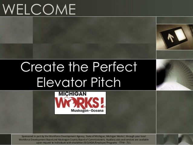 WELCOME Create the Perfect Elevator Pitch Sponsored in part by the Workforce Development Agency, State of Michigan, Michig...