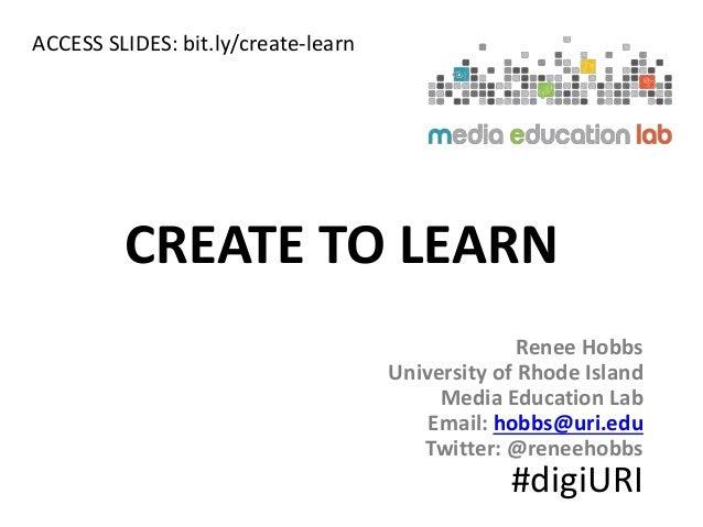 Renee Hobbs University of Rhode Island Media Education Lab Email: hobbs@uri.edu Twitter: @reneehobbs CREATE TO LEARN #digi...