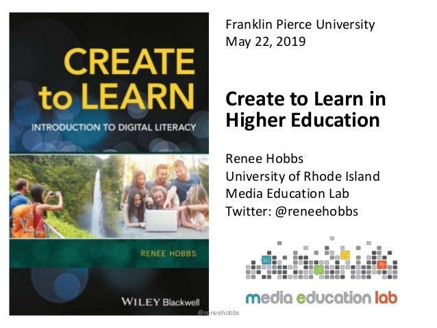 Franklin Pierce University May 22, 2019 Create to Learn in Higher Education Renee Hobbs University of Rhode Island Media E...
