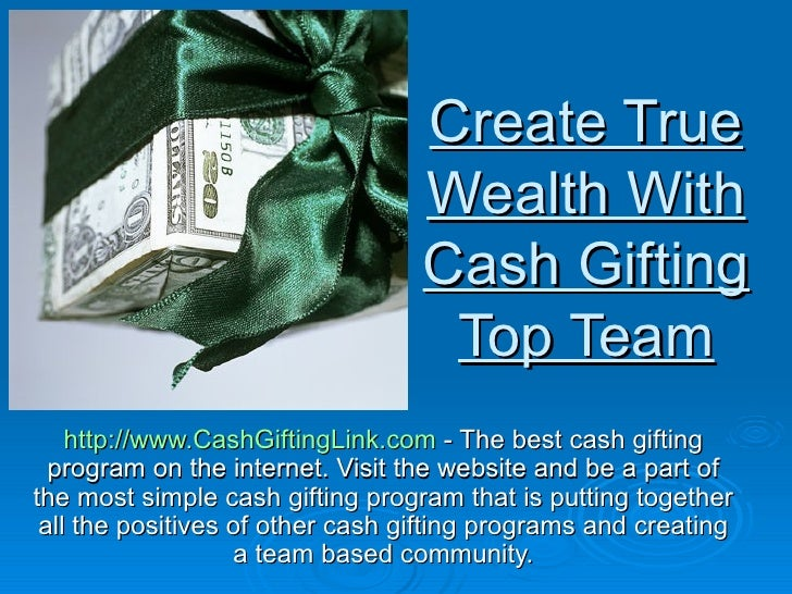 Create True Wealth With Cash Gifting Top Team http://www.CashGiftingLink.com  - The best cash gifting program on the inter...