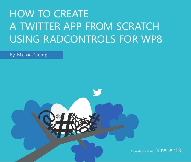 HOW TO CREATE A TWITTER APP FROM SCRATCH USING RADCONTROLS FOR WP8 By: Michael Crump A publication of