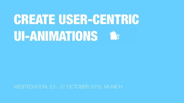 WEBTECHCON, 23 - 27 OCTOBER 2016, MUNICH CREATE USER-CENTRIC 