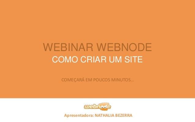 WEBINAR WEBNODE COMO CRIAR UM SITE COMEÇARÁ EM POUCOS MINUTOS…  Apresentadora: NATHALIA BEZERRA