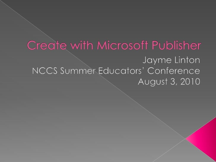 Create with Microsoft Publisher<br />Jayme Linton<br />NCCS Summer Educators' Conference<br />August 3, 2010<br />