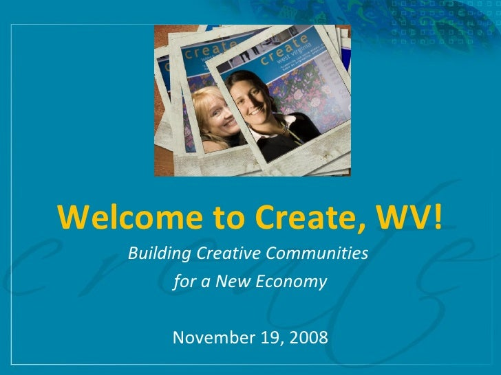 Welcome to Create, WV! Building Creative Communities  for a New Economy November 19, 2008