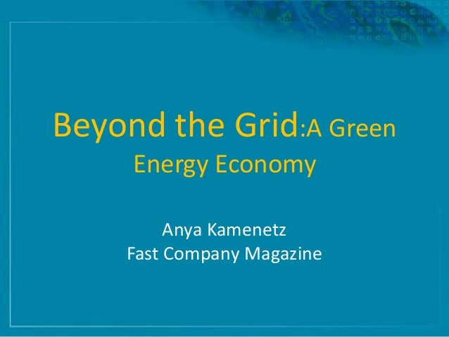 Beyond the Grid:A Green Energy Economy Anya Kamenetz Fast Company Magazine