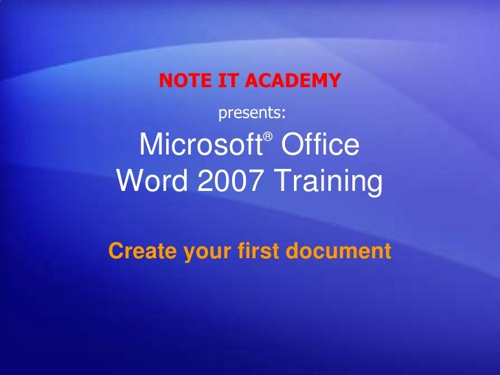 NOTE IT ACADEMY<br />presents:<br />Microsoft® Office Word 2007 Training<br />Create your first document<br />