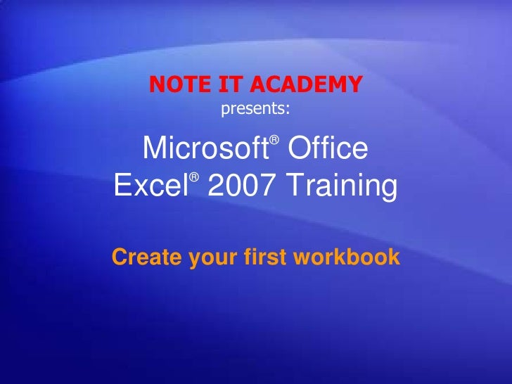 NOTE IT ACADEMY presents:<br />Microsoft® Office Excel®2007 Training<br />Create your first workbook<br />