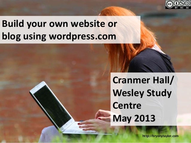 http://bryonytaylor.comBuild your own website orblog using wordpress.comCranmer Hall/Wesley StudyCentreMay 2013
