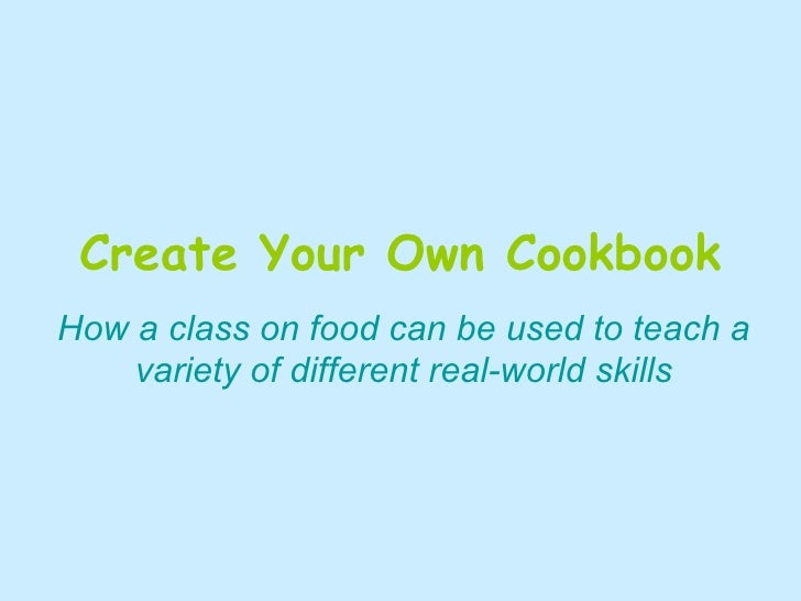 Create Your Own Cookbook How a class on food can be used to teach a variety of different real-world skills