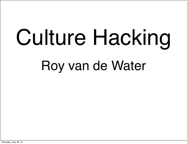 Culture Hacking Roy van de Water Thursday, July 18, 13
