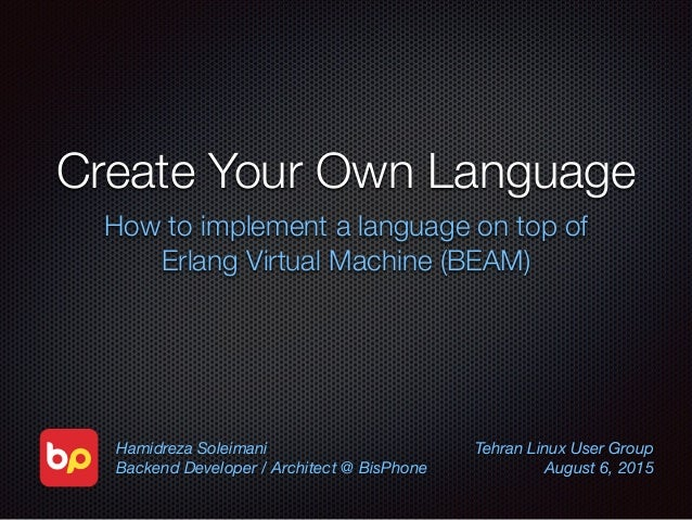 Create Your Own Language How to implement a language on top of Erlang Virtual Machine (BEAM) Hamidreza Soleimani Backend D...