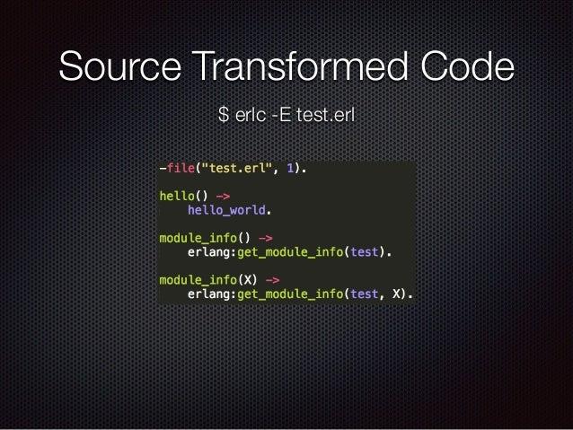 Source Transformed Code $ erlc -E test.erl