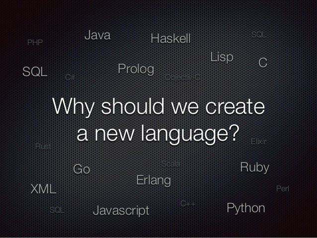 Why should we create a new language? Lisp Javascript XML PHP Python Haskell Erlang Go Ruby Java CProlog Scala SQL SQL Elix...