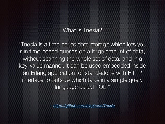 """– https://github.com/bisphone/Tnesia What is Tnesia? """"Tnesia is a time-series data storage which lets you run time-based q..."""