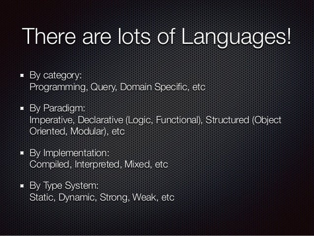 There are lots of Languages! By category: Programming, Query, Domain Specific, etc By Paradigm: Imperative, Declarative (...