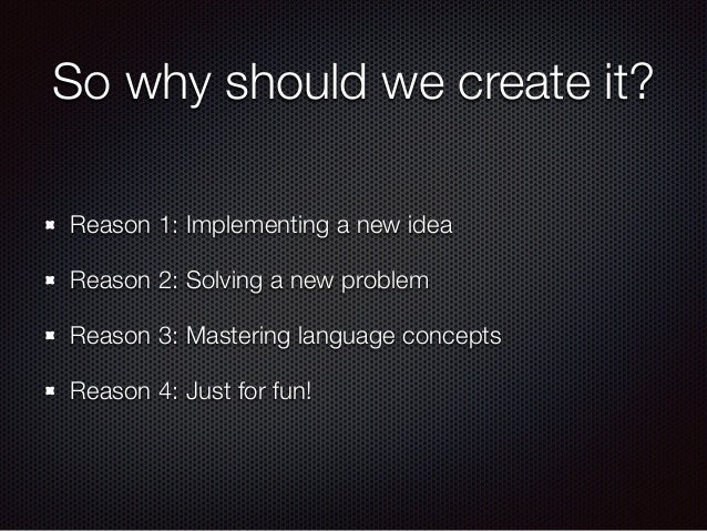 So why should we create it? Reason 1: Implementing a new idea Reason 2: Solving a new problem Reason 3: Mastering language...