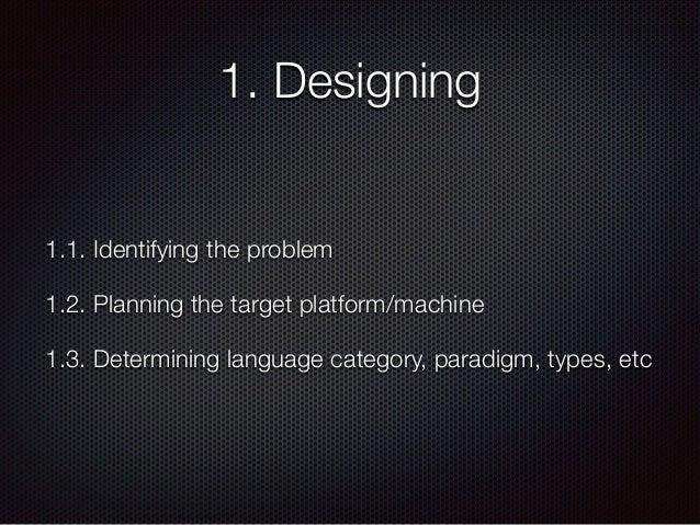 1. Designing 1.1. Identifying the problem 1.2. Planning the target platform/machine 1.3. Determining language category, pa...