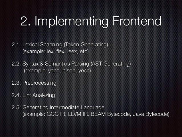 2. Implementing Frontend 2.1. Lexical Scanning (Token Generating) (example: lex, flex, leex, etc) 2.2. Syntax & Semantics ...