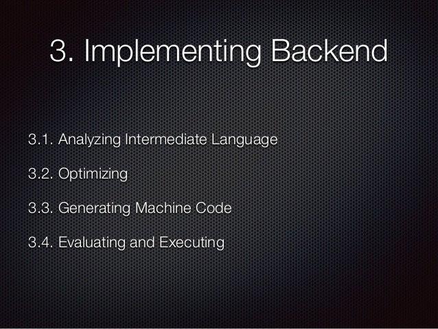 3. Implementing Backend 3.1. Analyzing Intermediate Language 3.2. Optimizing 3.3. Generating Machine Code 3.4. Evaluating ...