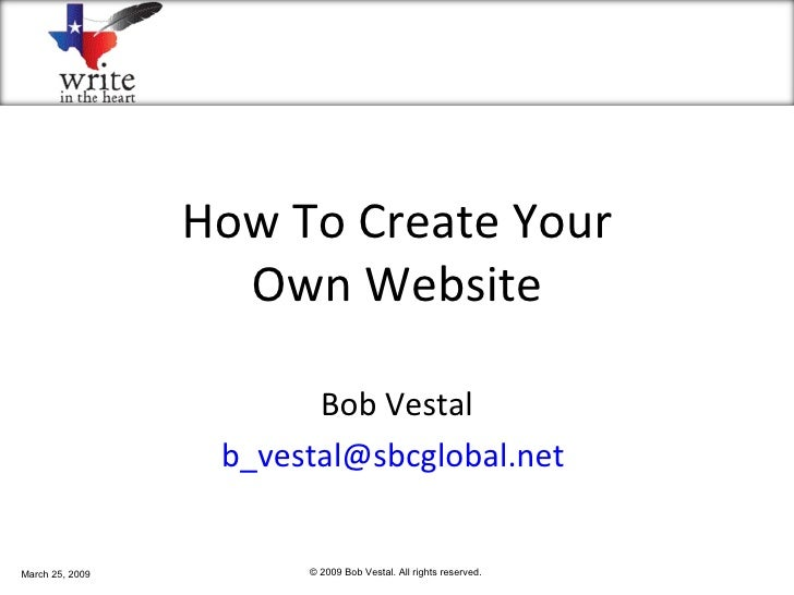 How To Create Your Own Website Bob Vestal [email_address]   March 25, 2009 © 2009 Bob Vestal. All rights reserved.