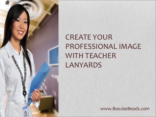 www.BooJeeBeads.com CREATE YOUR PROFESSIONAL IMAGE WITH TEACHER LANYARDS