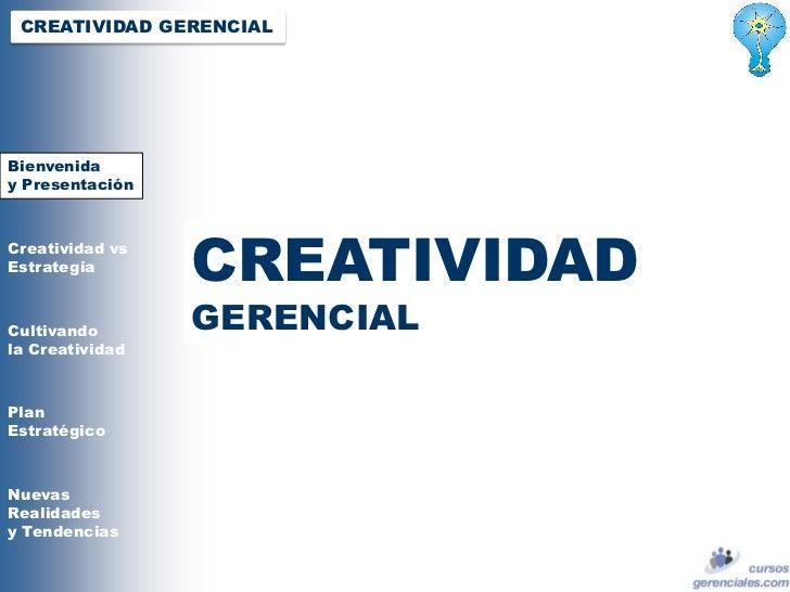 CREATIVIDAD GERENCIALBienveniday PresentaciónCreatividad vsEstrategia                 CREATIVIDADCultivando       Bienveni...