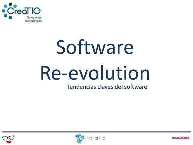 Software Re-evolution ana2lp.mx#creaTIC Tendencias claves del software