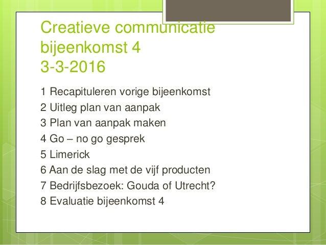 Creatieve communicatie bijeenkomst 4 3-3-2016 1 Recapituleren vorige bijeenkomst 2 Uitleg plan van aanpak 3 Plan van aanpa...