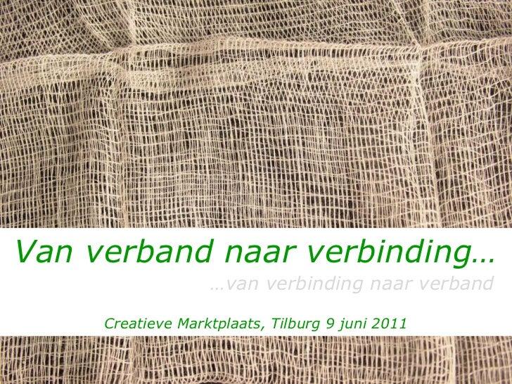 Van verband naar verbinding…   … van verbinding naar verband Creatieve Marktplaats, Tilburg 9 juni 2011