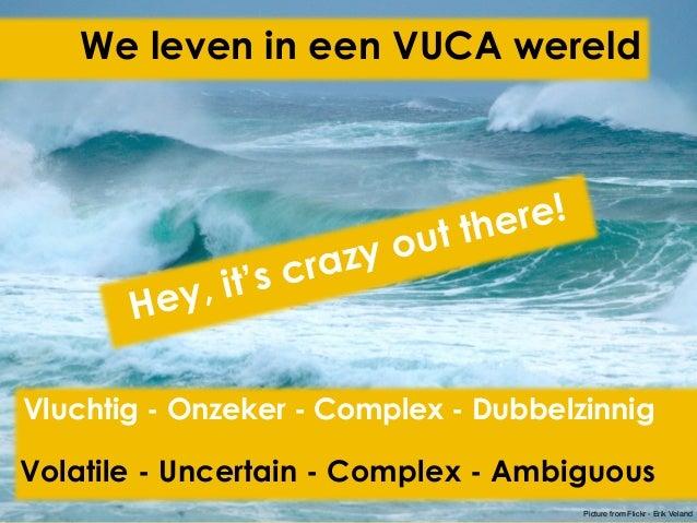 We leven in een VUCA wereld Hey, it's crazy out there! Vluchtig - Onzeker - Complex - Dubbelzinnig Volatile - Uncertain - ...