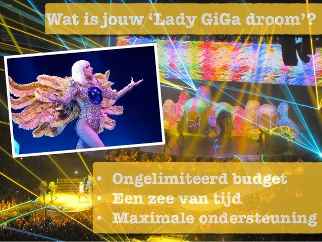 • Ongelimiteerd budget • Een zee van tijd • Maximale ondersteuning Wat is jouw 'Lady GiGa droom'?