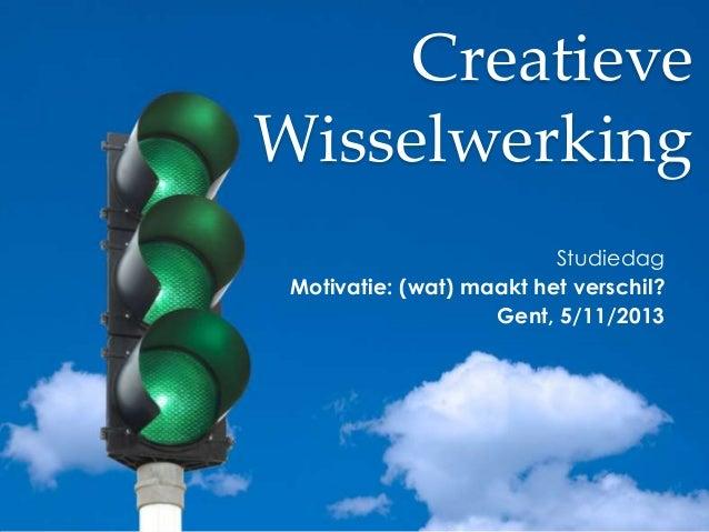 Creatieve Wisselwerking Studiedag Motivatie: (wat) maakt het verschil? Gent, 5/11/2013