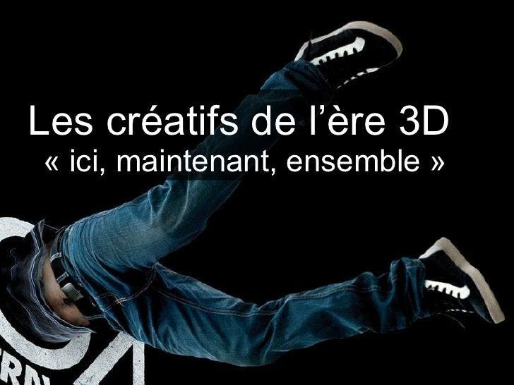Les créatifs de l'ère 3D  «ici, maintenant, ensemble»