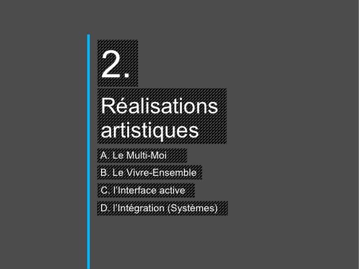 2. Réalisations  artistiques A. Le Multi-Moi C. l'Interface active D. l'Intégration (Systèmes)  B. Le Vivre-Ensemble