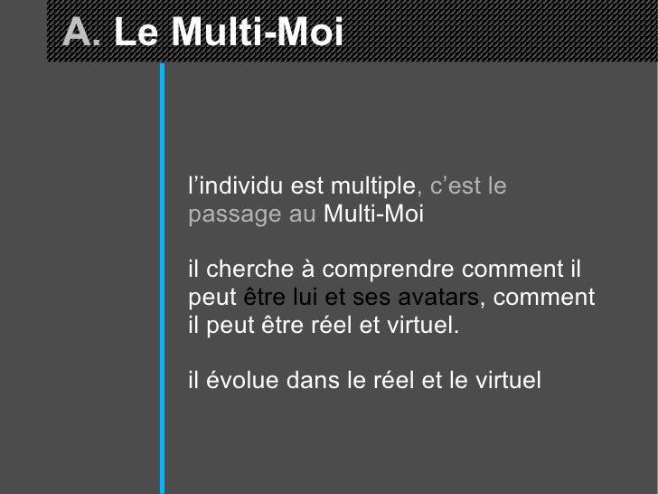A.  Le Multi-Moi l'individu est multiple , c'est le passage au  Multi-Moi il cherche à comprendre comment il peut  être lu...