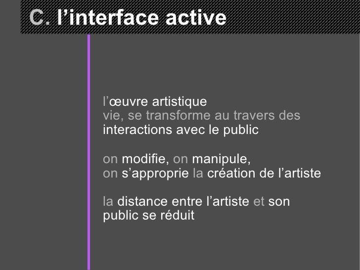 C.  l'interface active l' œuvre artistique  vie, se transforme au travers des  interactions avec le public on  modifie,  o...
