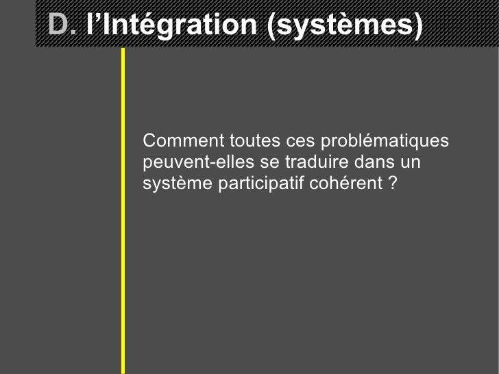 D.  l'Intégration (systèmes) Comment toutes ces problématiques peuvent-elles se traduire dans un système participatif cohé...