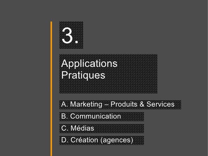 Applications Pratiques A. Marketing – Produits & Services 3. B. Communication C. Médias D. Création (agences)