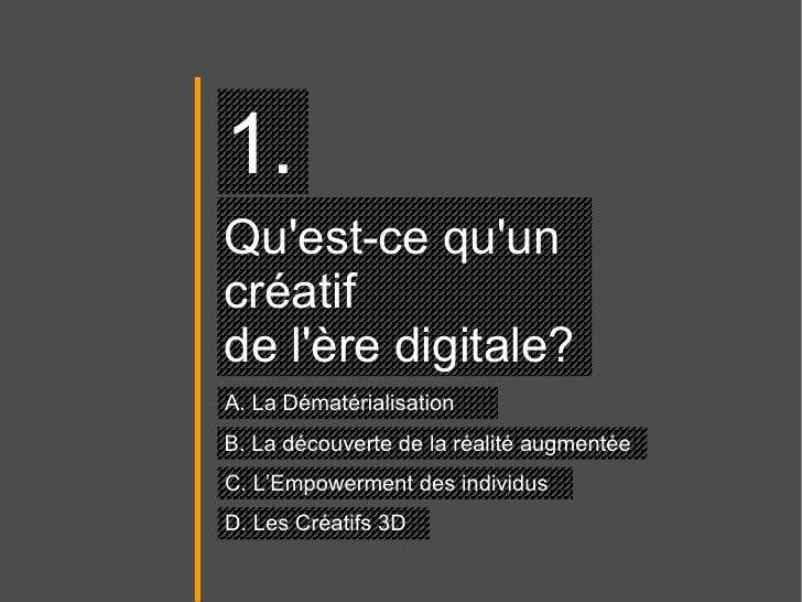 Qu'est-ce qu'un  créatif  de l'ère digitale?  1. A. La Dématérialisation B. La découverte de la réalité augmentée C. L'Emp...